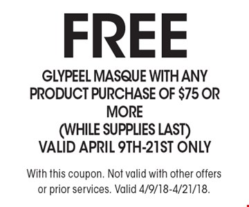FREE GlyPeel Masque with any product purchase of $75 or more (while supplies last). Valid April 9th-21st only. With this coupon. Not valid with other offers or prior services. Valid 4/9/18-4/21/18.