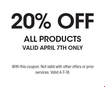20% off ALL PRODUCTS. Valid April 7th Only. With this coupon. Not valid with other offers or prior services. Valid 4-7-18.