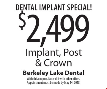 Dental Implant Special! $2,499 Implant, Post & Crown. With this coupon. Not valid with other offers. Appointment must be made by May 14, 2018.