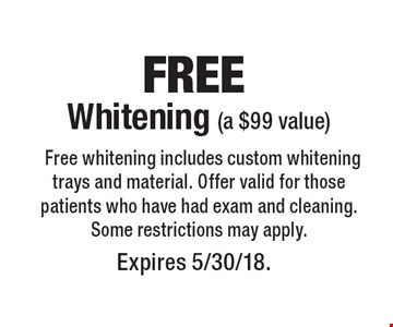 Free Whitening (a $99 value) Free whitening includes custom whitening trays and material. Offer valid for those patients who have had exam and cleaning. Some restrictions may apply. Expires 5/30/18.