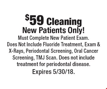 $59 Cleaning New Patients Only! Must Complete New Patient Exam. Does Not Include Fluoride Treatment, Exam & X-Rays, Periodontal Screening, Oral Cancer Screening, TMJ Scan. Does not include treatment for periodontal disease. Expires 5/30/18.