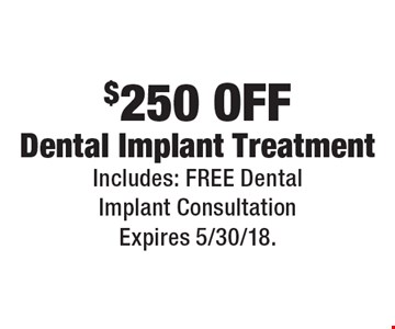 $250 Off Dental Implant Treatment Includes: Free Dental Implant Consultation. Expires 5/30/18.