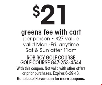 $21 greens fee with cart per person - $27 valuevalid Mon.-Fri. anytimeSat & Sun after 11am. With this coupon. Not valid with other offers or prior purchases. Expires 6-29-18.Go to LocalFlavor.com for more coupons.