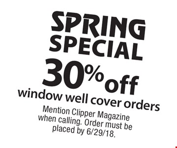 SPRING SPECIAL 30% off window well cover orders. Mention Clipper Magazine when calling. Order must be placed by 6/29/18.