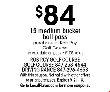 $84 15 medium bucket ball pass. Purchase at Rob Roy Golf Course. No exp. date on pass. $105 value. With this coupon. Not valid with other offers or prior purchases. Expires 9-21-18. Go to LocalFlavor.com for more coupons.