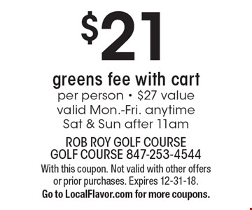 $21 greens fee with cart per person - $27 value. Valid Mon.-Fri. anytime Sat & Sun after 11am. With this coupon. Not valid with other offers or prior purchases. Expires 12-31-18. Go to LocalFlavor.com for more coupons.