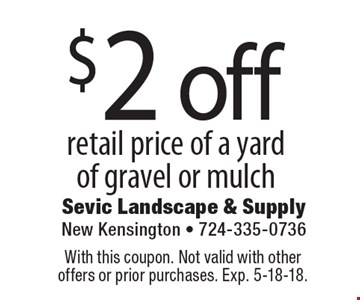 $2 off retail price of a yard of gravel or mulch. With this coupon. Not valid with other offers or prior purchases. Exp. 5-18-18.