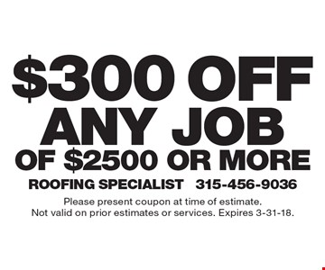 $300 off any job of $2500 or more. Please present coupon at time of estimate. Not valid on prior estimates or services. Expires 3-31-18.