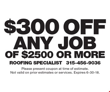 $300 off any jobof $2500 or more. Please present coupon at time of estimate.Not valid on prior estimates or services. Expires 6-30-18.
