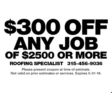 $300 off any job of $2500 or more. Please present coupon at time of estimate. Not valid on prior estimates or services. Expires 5-31-18.