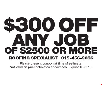 $300 off any jobof $2500 or more. Please present coupon at time of estimate.Not valid on prior estimates or services. Expires 8-31-18.