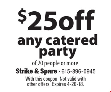 $25 off any catered party of 20 people or more. With this coupon. Not valid with other offers. Expires 4-20-18.