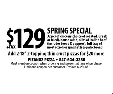Spring Special $129 +tax32 pcs of chicken (choice of roasted, Greek or fried), house salad, 4 lbs of Italian beef (includes bread & peppers), full tray of mostaccioli or spaghetti & garlic breadAdd 2-18