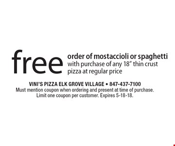 """Free order of mostaccioli or spaghetti with purchase of any 18"""" thin crust pizza at regular price. Must mention coupon when ordering and present at time of purchase. Limit one coupon per customer. Expires 5-18-18."""