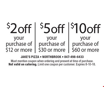 $10 off your purchase of $60 or more OR $5 off your purchase of $30 or more OR $2 off your purchase of $12 or more. Must mention coupon when ordering and present at time of purchase. Not valid on catering. Limit one coupon per customer. Expires 8-10-18.