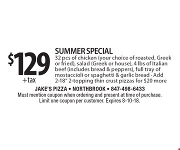 $129 +tax Summer Special - 32 pcs of chicken (your choice of roasted, Greek or fried), salad (Greek or house), 4 lbs of Italian beef (includes bread & peppers), full tray of mostaccioli or spaghetti & garlic bread. Add 2-18