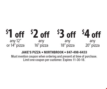 "$1 off any 12"" or 14"" pizza, $2 off any 16"" pizza, $3 off any 18"" pizza, $4 off any 20"" pizza. Must mention coupon when ordering and present at time of purchase. Limit one coupon per customer. Expires 11-30-18."