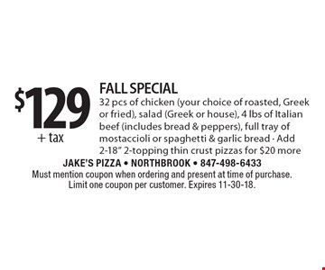 "$129 + tax fall special. 32 pcs of chicken (your choice of roasted, Greek or fried), salad (Greek or house), 4 lbs of Italian beef (includes bread & peppers), full tray of mostaccioli or spaghetti & garlic bread. Add 2-18"" 2-topping thin crust pizzas for $20 more. Must mention coupon when ordering and present at time of purchase. Limit one coupon per customer. Expires 11-30-18."