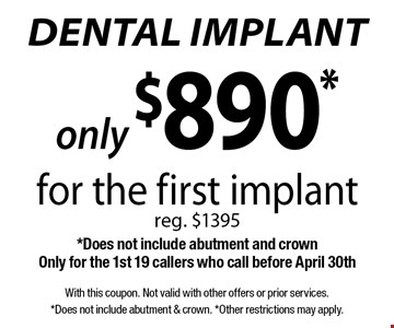 only $890* dental implant for the first implant, reg. $1395 *Does not include abutment and crown. Only for the 1st 19 callers who call before April 30th. With this coupon. Not valid with other offers or prior services. *Does not include abutment & crown. *Other restrictions may apply.