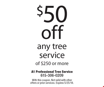 $50 off any tree service of $250 or more. With this coupon. Not valid with other offers or prior services. Expires 5/25/18.