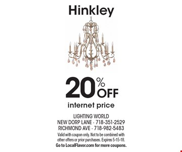 Hinkley 20% OFF internet price. Valid with coupon only. Not to be combined with other offers or prior purchases. Expires 5-15-18. Go to LocalFlavor.com for more coupons.