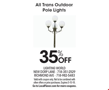 35% OFF All Trans Outdoor Pole Lights. Valid with coupon only. Not to be combined with other offers or prior purchases. Expires 5-15-18. Go to LocalFlavor.com for more coupons.