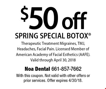$50 off spring special BOTOX. Therapeutic treatment migraines, TMJ, headaches, facial pain. Licensed member of American Academy of Facial Esthetics (AAFE). Valid through April 30, 2018. With this coupon. Not valid with other offers or prior services. Offer expires 4/30/18.