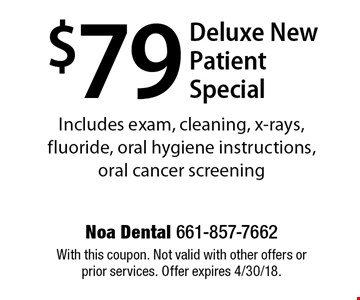 $79 deluxe new patient special. Includes exam, cleaning, x-rays, fluoride, oral hygiene instructions, oral cancer screening. With this coupon. Not valid with other offers or prior services. Offer expires 4/30/18.