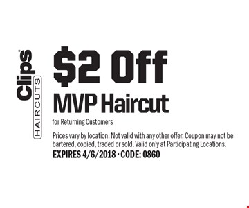 $2 Off MVP Haircut for Returning Customers. Prices vary by location. Not valid with any other offer. Coupon may not be bartered, copied, traded or sold. Valid only at Participating Locations. EXPIRES 4/6/2018 - CODE: 0860