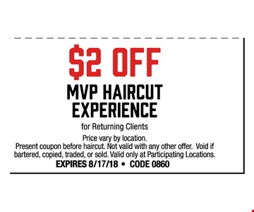 $2 off MVP haircut experience for returning clients. Price vary by location. Present coupon before haircut. Not valid with any other offer. Void if bartered, copied, traded or sold. Valid only at participating locations. Expires 8-17-18. Code 0860