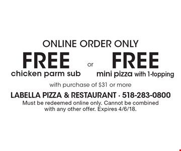 Online Order Only Free chicken parm sub Or Free mini pizza with 1-topping. with purchase of $31 or more. Must be redeemed online only. Cannot be combined with any other offer. Expires 4/6/18.
