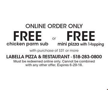 Online Order Only Free chicken parm sub OR Free mini pizza with 1-topping with purchase of $31 or more. Must be redeemed online only. Cannot be combined with any other offer. Expires 6-29-18.