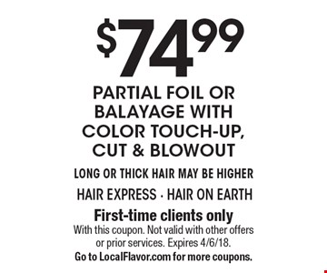 $74.99 Partial Foil or Balayage with color touch-up, cut & blowout. Long or Thick Hair May Be Higher. First-time clients only. With this coupon. Not valid with other offers or prior services. Expires 4/6/18. Go to LocalFlavor.com for more coupons.