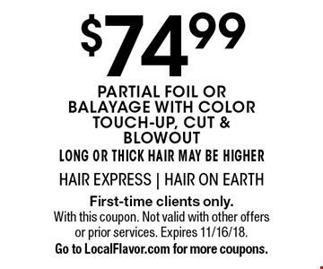 $74.99 partial foil or balayage with color touch-up, cut & blowout. Long or thick hair may be higher. First-time clients only. With this coupon. Not valid with other offers or prior services. Expires 11/16/18. Go to LocalFlavor.com for more coupons.