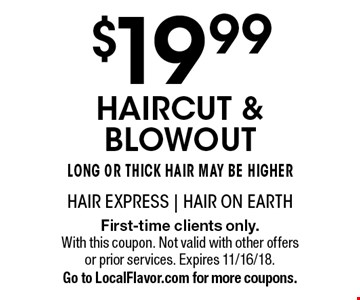 $19.99 haircut & blowout. Long or thick hair may be higher. First-time clients only. With this coupon. Not valid with other offers or prior services. Expires 11/16/18. Go to LocalFlavor.com for more coupons.