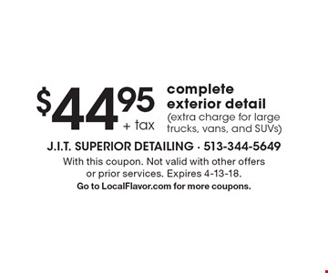 $44.95 + tax complete exterior detail (extra charge for large trucks, vans, and SUVs) . With this coupon. Not valid with other offers or prior services. Expires 4-13-18. Go to LocalFlavor.com for more coupons.