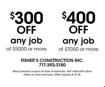 $300 Off any job of $5000 or more. $400 Off any job of $7000 or more. . Must present coupon at time of estimate. Not valid with other offers or prior services. Offer expires 6-8-18.