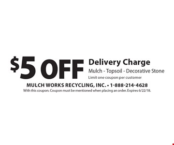 $5 Off Delivery Charge. Mulch, Topsoil, Decorative Stone. Limit one coupon per customer. With this coupon. Coupon must be mentioned when placing an order. Expires 6/22/18.