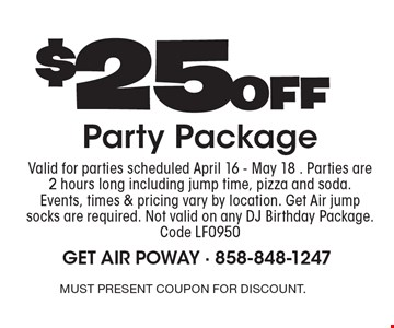 $25 off party package. Valid for parties scheduled April 16 - May 18. Parties are 2 hours long including jump time, pizza and soda. Events, times & pricing vary by location. Get Air jump socks are required. Not valid on any DJ Birthday Package. Code LF0950. Must present coupon for discount.