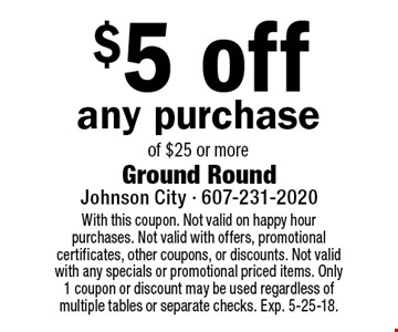 $5 off any purchase of $25 or more. With this coupon. Not valid on happy hour purchases. Not valid with offers, promotional certificates, other coupons, or discounts. Not valid with any specials or promotional priced items. Only 1 coupon or discount may be used regardless of multiple tables or separate checks. Exp. 5-25-18.