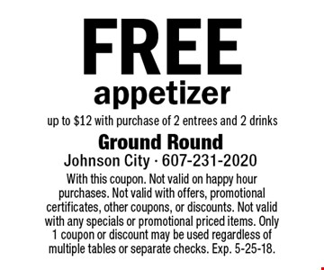 Free appetizer up to $12 with purchase of 2 entrees and 2 drinks. With this coupon. Not valid on happy hour purchases. Not valid with offers, promotional certificates, other coupons, or discounts. Not valid with any specials or promotional priced items. Only 1 coupon or discount may be used regardless of multiple tables or separate checks. Exp. 5-25-18.
