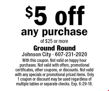 $5 off any purchase of $25 or more. With this coupon. Not valid on happy hour purchases. Not valid with offers, promotional certificates, other coupons, or discounts. Not valid with any specials or promotional priced items. Only 1 coupon or discount may be used regardless of multiple tables or separate checks. Exp. 6-29-18.