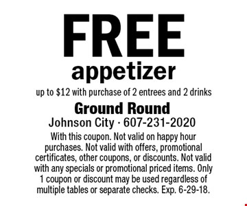 Free appetizer up to $12 with purchase of 2 entrees and 2 drinks. With this coupon. Not valid on happy hour purchases. Not valid with offers, promotional certificates, other coupons, or discounts. Not valid with any specials or promotional priced items. Only 1 coupon or discount may be used regardless of multiple tables or separate checks. Exp. 6-29-18.