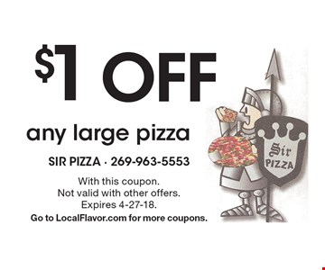 $1 OFF any large pizza. With this coupon. Not valid with other offers. Expires 4-27-18. Go to LocalFlavor.com for more coupons.