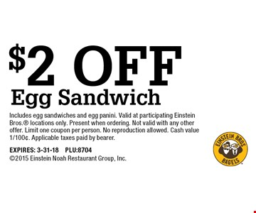 $2 OFF Egg Sandwich. Includes egg sandwiches and egg panini. Valid at participating Einstein Bros. locations only. Present when ordering. Not valid with any other offer. Limit one coupon per person. No reproduction allowed. Cash value 1/100¢. Applicable taxes paid by bearer. EXPIRES: 3-31-18 PLU:8704 2015 Einstein Noah Restaurant Group, Inc.