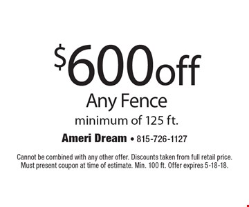$600 off Any Fence minimum of 125 ft. Cannot be combined with any other offer. Discounts taken from full retail price. Must present coupon at time of estimate. Min. 100 ft. Offer expires 5-18-18.
