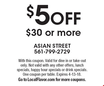 $5 Off $30 or more. With this coupon. Valid for dine in or take-out only. Not valid with any other offers, lunch specials, happy hour specials or drink specials. One coupon per table. Expires 4-13-18. Go to LocalFlavor.com for more coupons.