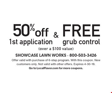 50% off 1st application & FREE grub control (over a $100 value). Offer valid with purchase of 6-step program. With this coupon. New customers only. Not valid with other offers. Expires 4-30-18. Go to LocalFlavor.com for more coupons.