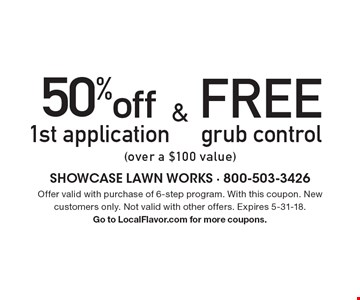 Free grub control (over a $100 value). 50% off 1st application (over a $100 value). offer valid with purchase of 6-step program. With this coupon. New customers only. Not valid with other offers. Expires 5-31-18. Go to LocalFlavor.com for more coupons.