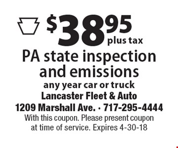 $38.95 plus tax PA state inspection and emissions any year car or truck. With this coupon. Please present coupon at time of service. Expires 4-30-18